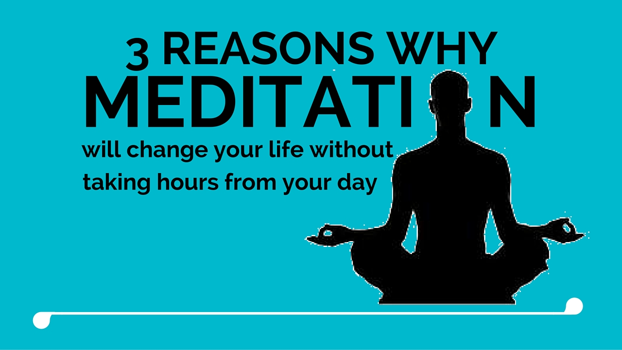 3 Reasons why meditation will change your life