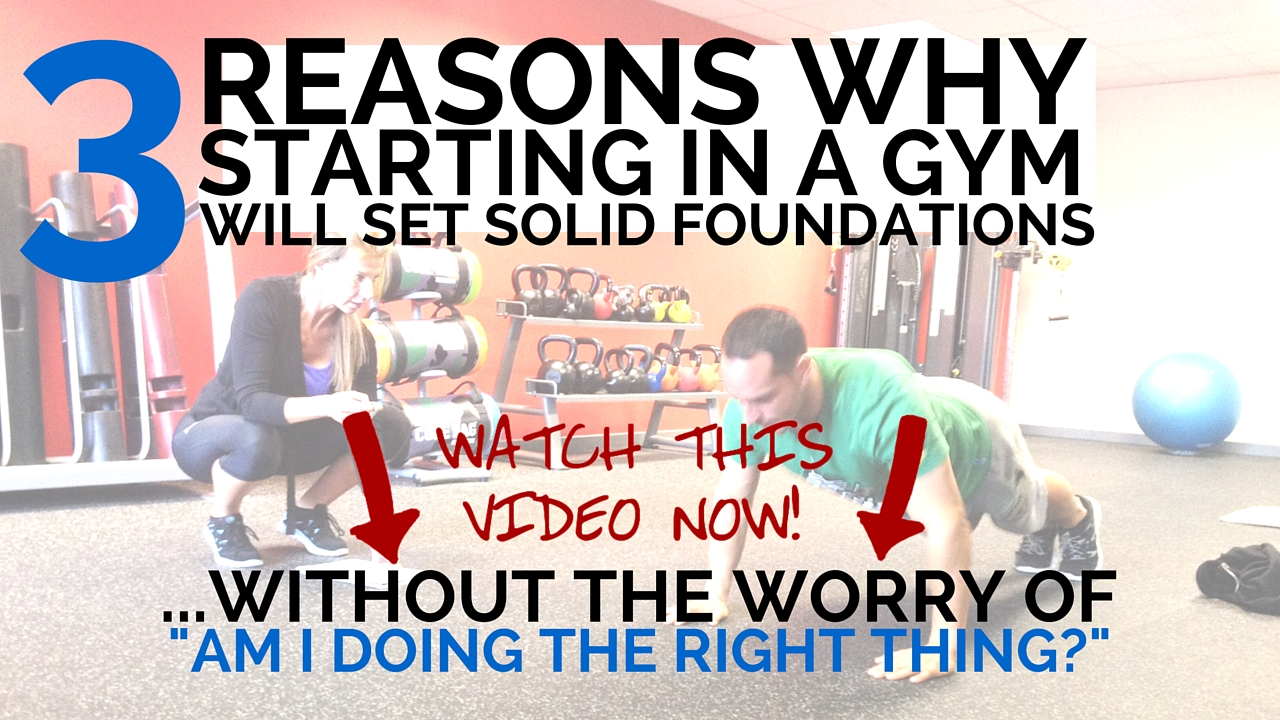 "3 Reasons Why Starting In A Gym Will Set Solid Foundations… Without the Worry of ""Am I Doing The Right Thing?"""
