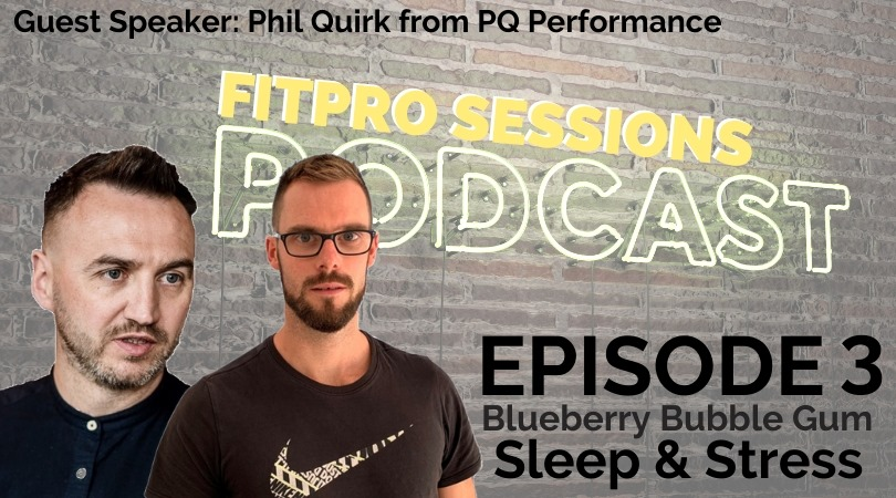 FitPro Sessions Podcast Episode 003 – Blueberry Bubble-gum, Sleep & Stress With Phil Quirk